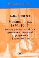 Большая игра, 1876-1907: мифы и реалии российско-британских отношений в Центральной и Восточной Азии. Е.Ю. Сергеев