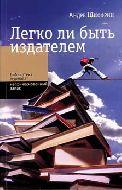Легко ли быть издателем: Как транснациональные концерны завладели книжным рынком и отучили нас читать. Андре Шиффрин