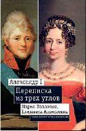 Александр I, Мария Павловна, Елизавета Алексеевна: Переписка из трех углов (1804-1826)