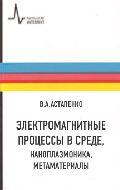 Астапенко В.А. Электромагнитные процессы в среде, наноплазмоника и метаматериалы